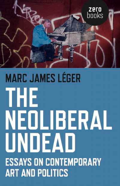 The Neoliberal Undead Essays On Contemporary Art And Politics