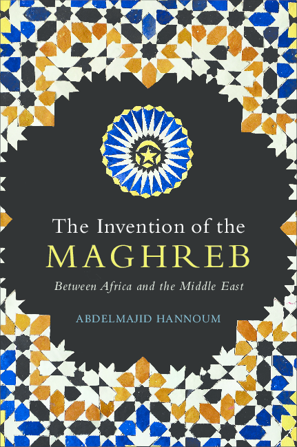 PDF) The Invention of the Maghreb: Between Africa and the Middle East | Majid Hannoum - Academia.edu
